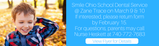 Smile Ohio School Dental Service at Zane Trace on March 9 & 10. If interested, please return form by February 15. For questions, parents may call Nurse Heskett at 740-772-7683